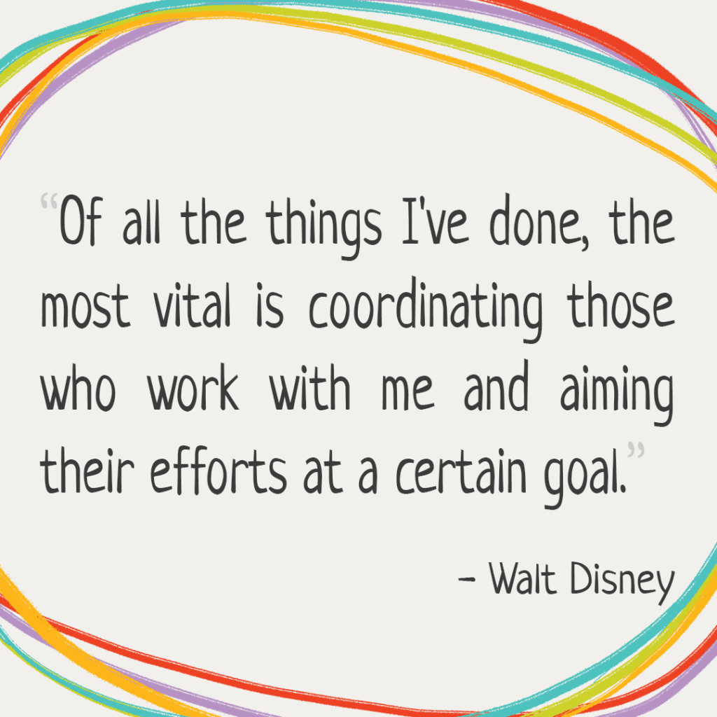 """Of all the things I've done, the most vital is coordinating the talents of those who work for us and pointing them toward a certain goal."" -Walt Disney"